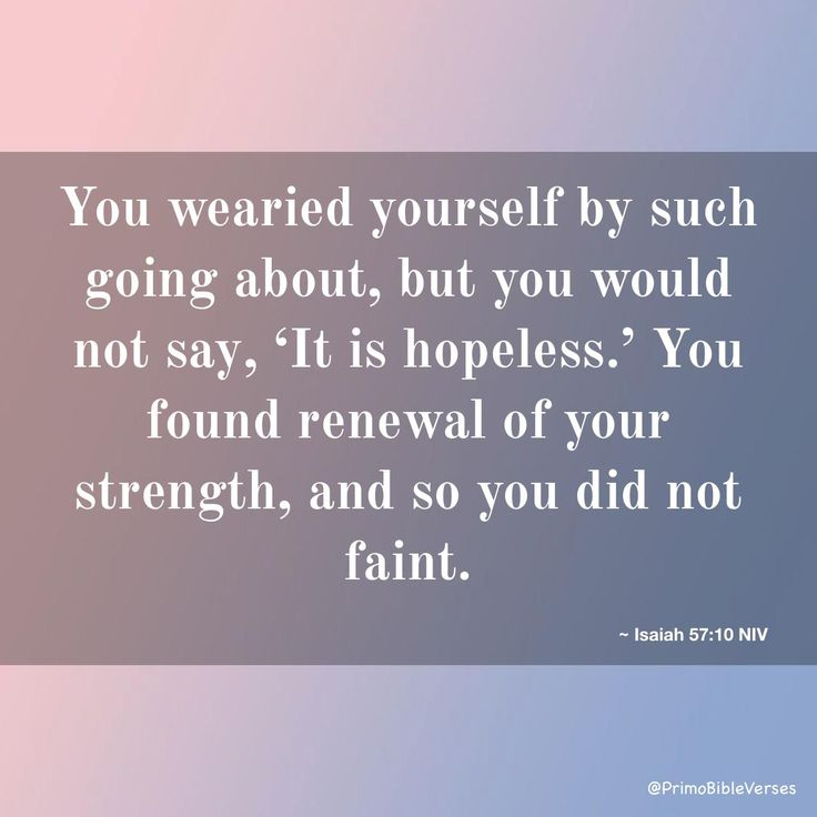 You wearied yourself by such going about,  but you would not say, 'It is hopeless.' You found renewal of your strength,  and so you did not faint. ~ Isaiah 57:10 NIV