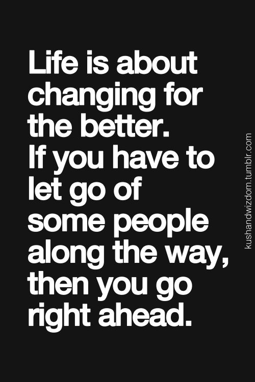Life Is About Changing For The Better. If You Have to Let Go Of Some People Along The Way...Then You Go Right Ahead.