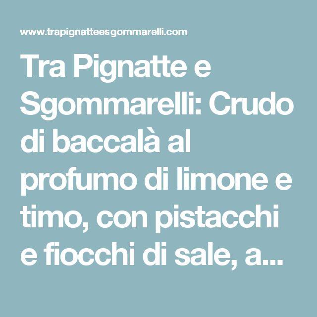 Tra Pignatte e Sgommarelli: Crudo di baccalà al profumo di limone e timo, con pistacchi e fiocchi di sale, accompagnato da crema di ceci e olio al prezzemolo