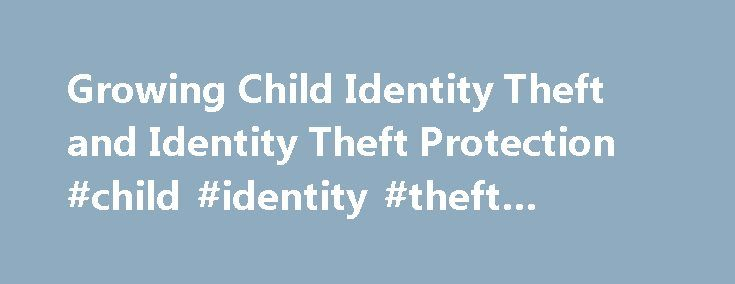 Growing Child Identity Theft and Identity Theft Protection #child #identity #theft #protection http://singapore.nef2.com/growing-child-identity-theft-and-identity-theft-protection-child-identity-theft-protection/  # Child Identity Theft is the Fastest Growing Type of Fraud Last Updated: April 19, 2017 It is hard to imagine there is anybody out there that isn't aware of the dangers of identity theft. and has not implemented at least minimal ID theft protections against this fast-growing crime…
