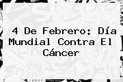 http://tecnoautos.com/wp-content/uploads/imagenes/tendencias/thumbs/4-de-febrero-dia-mundial-contra-el-cancer.jpg Dia Mundial Contra El Cancer. 4 de febrero: Día Mundial contra el Cáncer, Enlaces, Imágenes, Videos y Tweets - http://tecnoautos.com/actualidad/dia-mundial-contra-el-cancer-4-de-febrero-dia-mundial-contra-el-cancer/