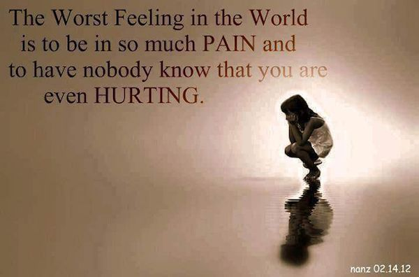 The worst feeling in the world is to be in so much pain and to have nobody know that you are even hurting.