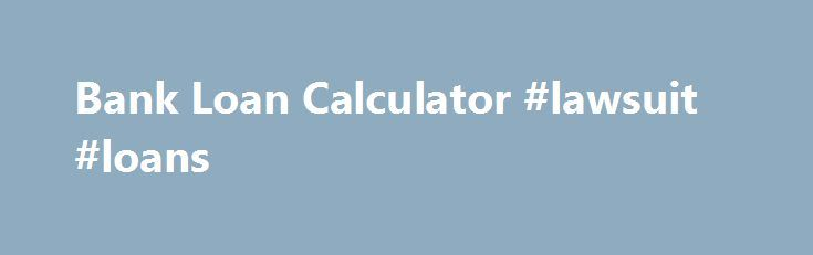 Bank Loan Calculator #lawsuit #loans http://loan-credit.remmont.com/bank-loan-calculator-lawsuit-loans/  #bank loan calculator # One Bank loan calculator can possibly love this particular mortgage assistance with no going through any equity diagnosis course of action and paperwork inconvenience. For greater viability of your borrowers, payday loans come in secured and unguaranteed varieties. People may still have the ability to meet desires by credit income through […]