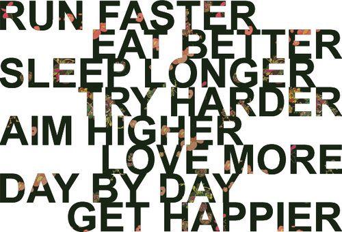 Run better. Eat better. Sleep longer. Try harder. Aim higher. Love more. Day by day, get happier.