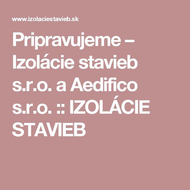 Pripravujeme – Izolácie stavieb s.r.o. a Aedifico s.r.o. :: IZOLÁCIE STAVIEB