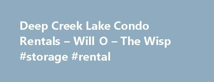Deep Creek Lake Condo Rentals – Will O – The Wisp #storage #rental http://rental.nef2.com/deep-creek-lake-condo-rentals-will-o-the-wisp-storage-rental/  #deep creek rentals # DEEP CREEK LAKE CONDO RENTALS Located on the shores of scenic Deep Creek Lake, Maryland, Will O' the Wisp offers 47 premier condominium units, all featuring stunning lake views that can be enjoyed from a private balcony or patio. Each unit at this year-round lakeside resort is uniquely furnished. With condos ranging…