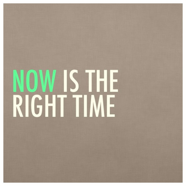 """""""Now is the right time."""" #quotes"""