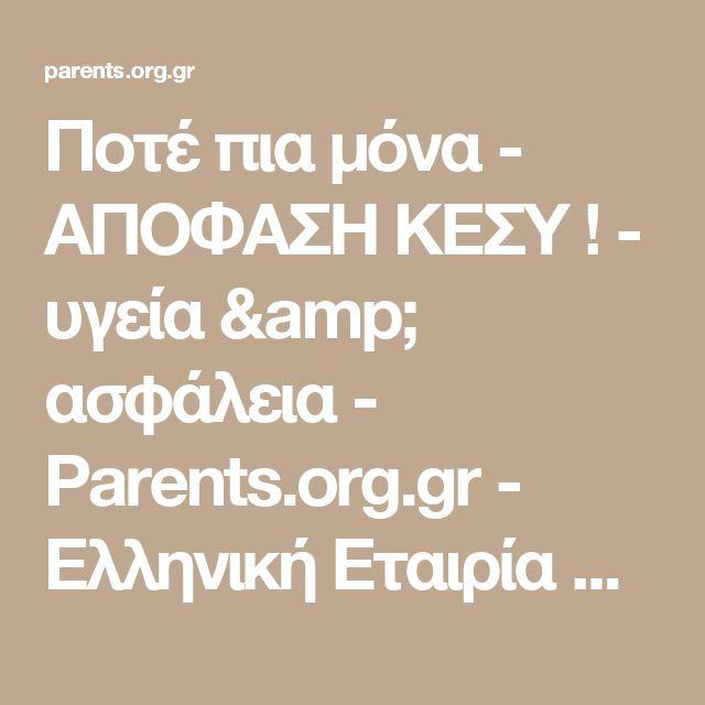 Ποτέ πια μόνα - ΑΠΟΦΑΣΗ ΚΕΣΥ ! - υγεία & ασφάλεια - Parents.org.gr - Ελληνική Εταιρία Ενημέρωσης Γονέων