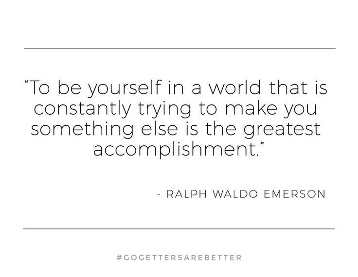 to be true to yourself in a world that is constantly trying to make you something else Be original, stay true to yourself to be yourself in a world that is constantly trying to make you something else is the greatest accomplishment ralph waldo emerson.