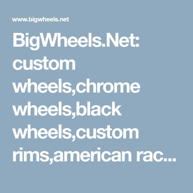 BigWheels.Net: custom wheels,chrome wheels,black wheels,custom rims,american racing wheels,classic muscle car wheels,truck wheels and tires.