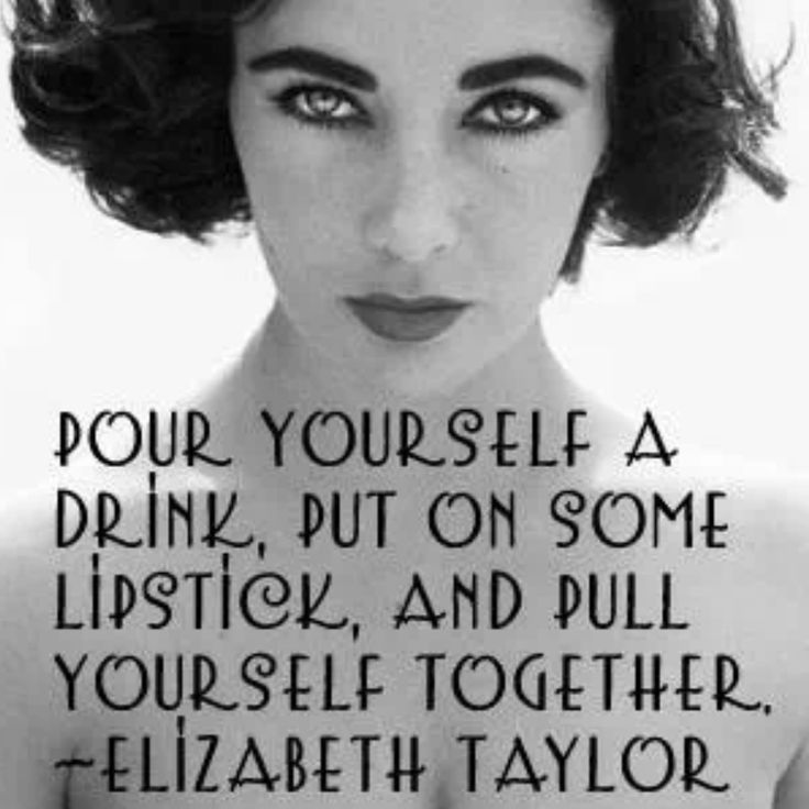 """Pour yourself a drink ...."" elizabeth taylor"