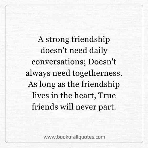 """A strong friendship doesn't need daily conversations; Doesn't always need togetherness. As long as the friendship lives in the heart, True friends will never part."""