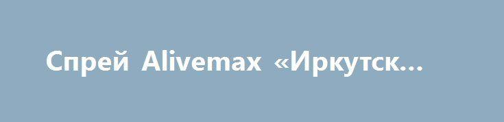 Спрей Alivemax «Иркутск RU» http://www.pogruzimvse.ru/doska54/?adv_id=38286 Препараты нового поколения. Уникальные живые спреи от компании Alivemax. Инновационный путь обеспечения органов и тканей абсолютно всеми необходимыми питательными веществами, витаминами и микроэлементами. Очень много результатов по здоровью (ДЦП, аллергия, сахарный диабет, восстановление после инсультов и т.д.). У вас есть шанс быть здоровыми.