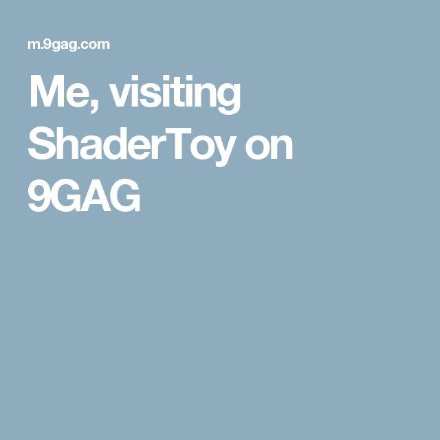 Me, visiting ShaderToy on 9GAG