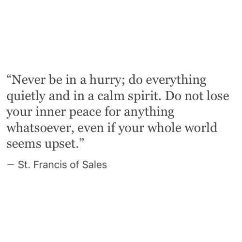 never be in a hurry; do things quietly and in a calm spirit.  don't lose inner peace.