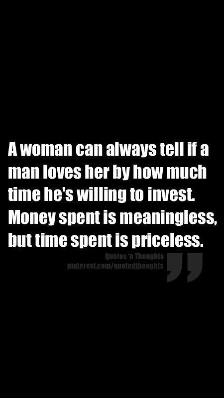 A woman can always tell if a man loves her by how much time he's willing to invest. Money spent is meaningless, but time spent is priceless.
