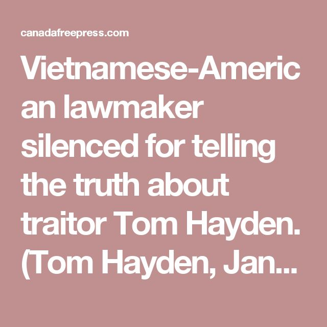 Vietnamese-American lawmaker silenced for telling the truth about traitor Tom Hayden. (Tom Hayden, Jane Fonda, John McCain, and John Kerry should have ALL faced a firing squad like the traitors they are.)
