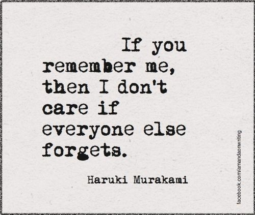 If you remember me, then I don't care if everyone else forgets. Haruki Murakami