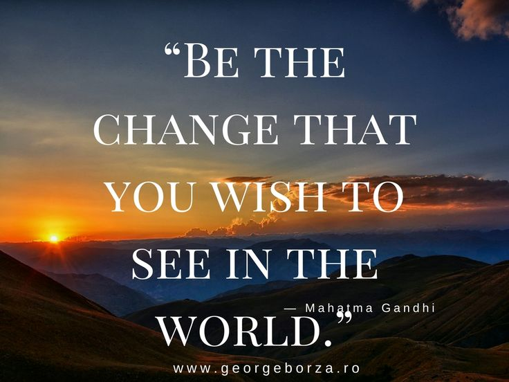 """""""Be the change that you wish to see in the world."""""""