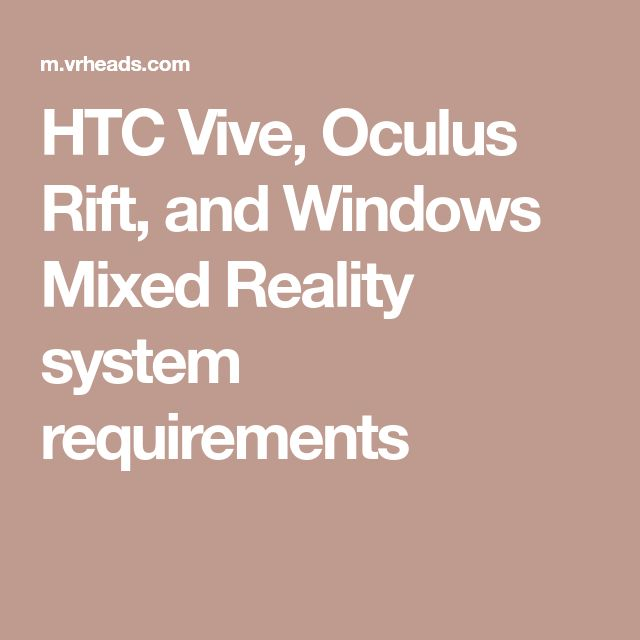 HTC Vive, Oculus Rift, and Windows Mixed Reality system requirements