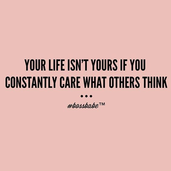Your Life Isnt Yours If You Constantly Care What Others Think