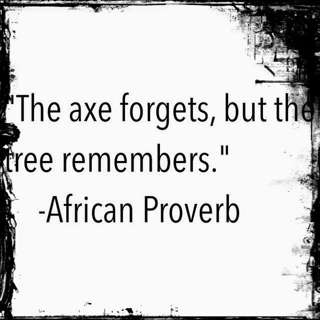 The axe forgets, but the tree remembers...(African Proverb)