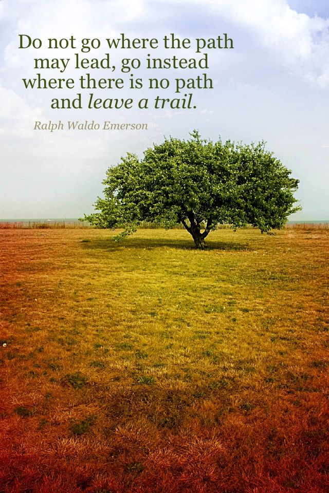 """""""Do not go where the path may lead, go instead where there is no path and leave a trail."""""""