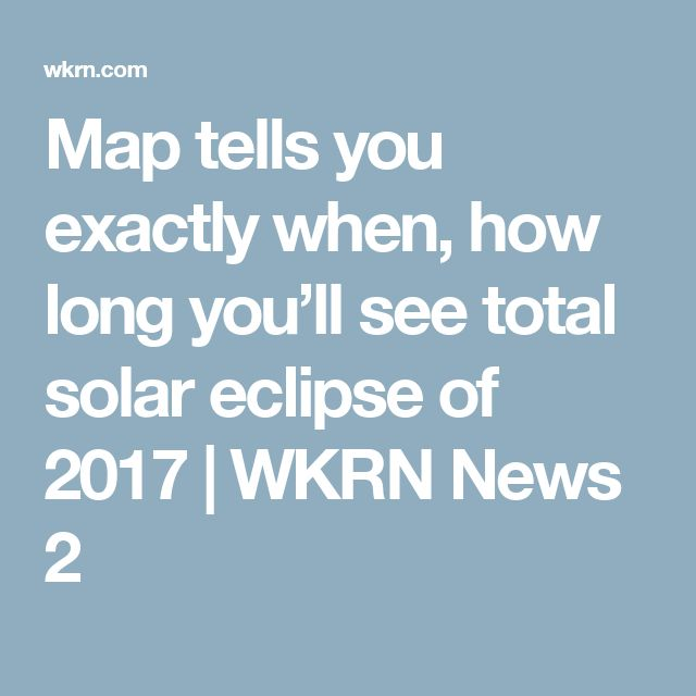 Map tells you exactly when, how long you'll see total solar eclipse of 2017 | WKRN News 2