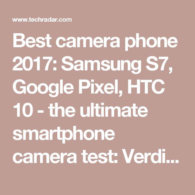 Best camera phone 2017: Samsung S7, Google Pixel, HTC 10 - the ultimate smartphone camera test: Verdict | TechRadar