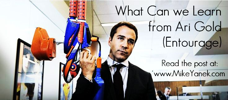 What Can We Learn from Ari Gold (Entourage) Read the post at: www.MikeYanek.com