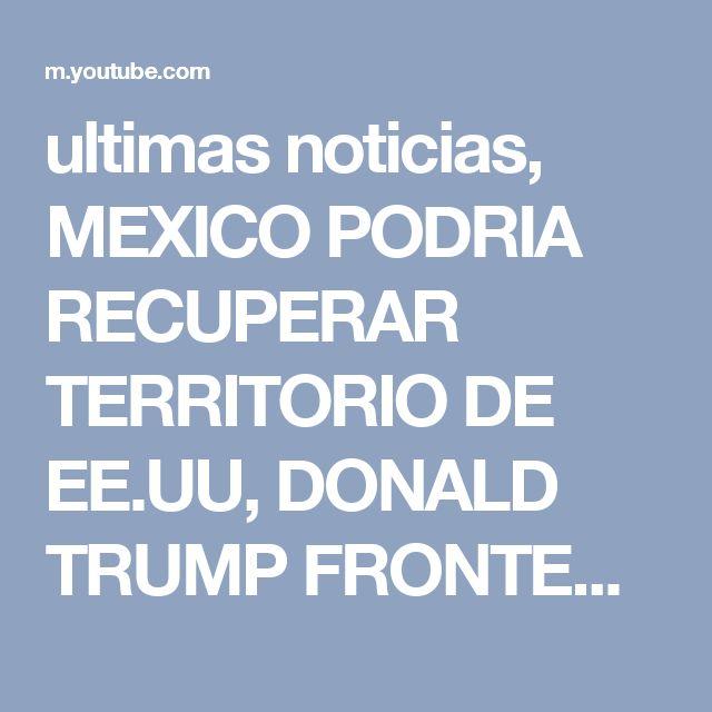 ultimas noticias, MEXICO PODRIA RECUPERAR TERRITORIO DE EE.UU, DONALD TRUMP FRONTERA ultimo minuto - YouTube