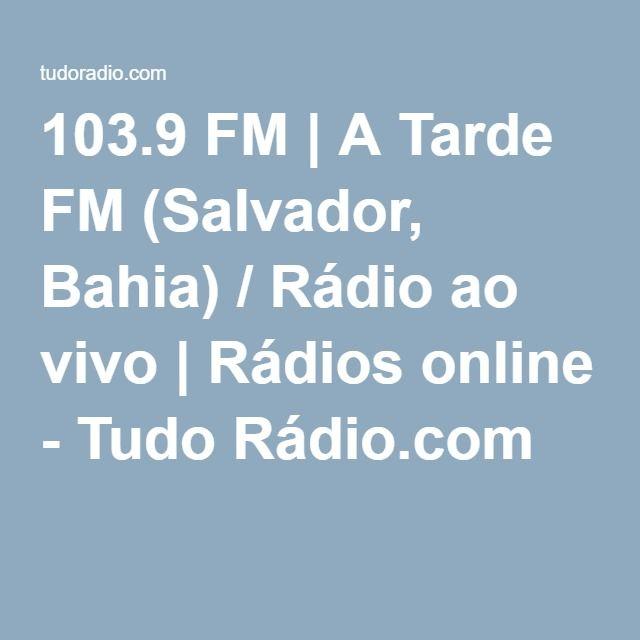 103.9 FM | A Tarde FM (Salvador, Bahia) / Rádio ao vivo | Rádios online - Tudo Rádio.com