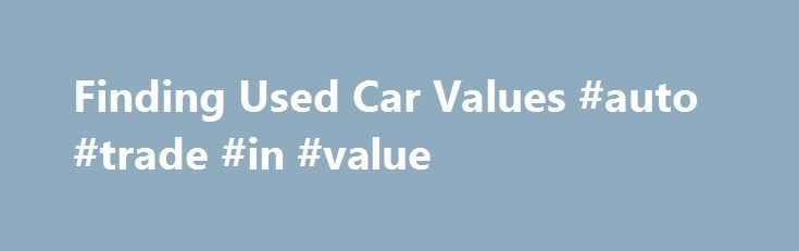 Finding Used Car Values #auto #trade #in #value http://auto.remmont.com/finding-used-car-values-auto-trade-in-value/  #auto values used # Finding Used Car Values Automotive Dealer Want to sell or trade-in your older vehicle and need to know about old car values? Many websites offer car values for used vehicles. Where to Find Older Car Values Edmunds Edmunds – This online automotive resource website is great for all sorts of auto [...]Read More...The post Finding Used Car Values #auto #trade…