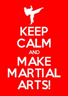 KEEP CALM AND MAKE MARTIAL ARTS!