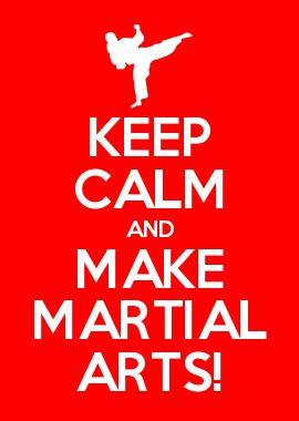 KEEP CALM AND MAKE MARTIAL ARTS!