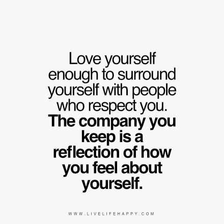 """""""Love yourself enough to surround yourself with people who respect you. The company you keep is a reflection of how you feel about yourself."""" livelifehappy.com"""