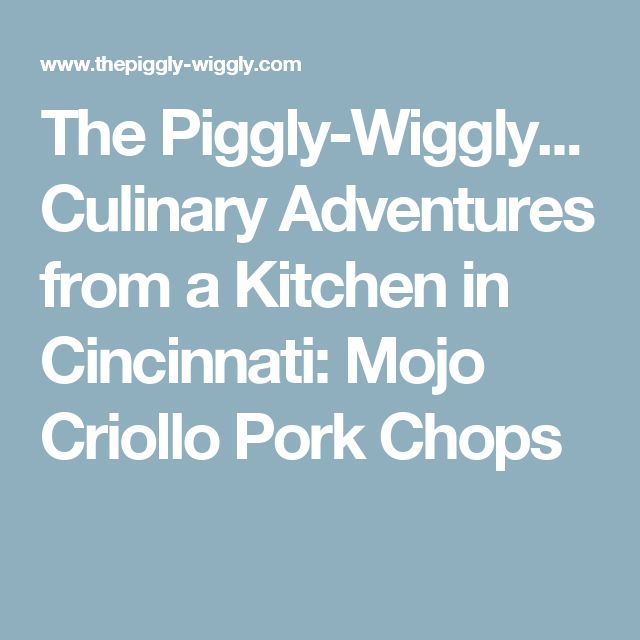 The Piggly-Wiggly... Culinary Adventures from a Kitchen in Cincinnati: Mojo Criollo Pork Chops