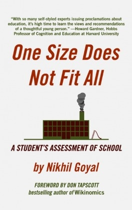Nikhil Goyalpassionately advocates for education reform. His newly published book,One Size Does Not Fit All: A Student's Assessment of School by the Alternative Education Resource Organization, is making headlines at Forbes, ASCD, Teach.com, and Huffington Post.