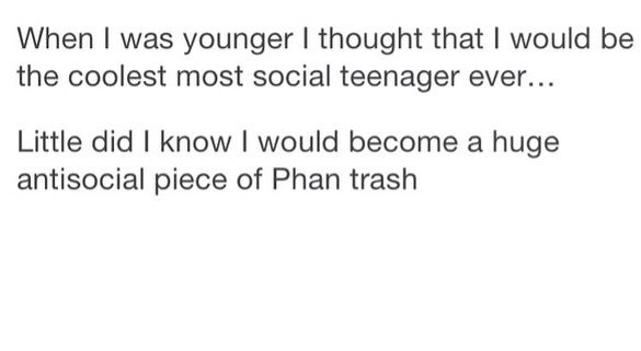 I'm actually quite a socialite, but that doesn't mean I'm not a giant piece of Phan trash