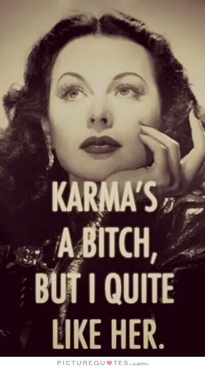 Karma's a bitch but I quite like her. Karma quotes on PictureQuotes.com.