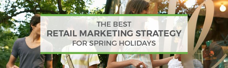 The Best Retail Marketing Strategy for Spring Holidays