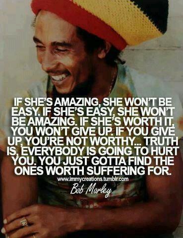 If she is amazing, she won't be easy. Bob Marley.