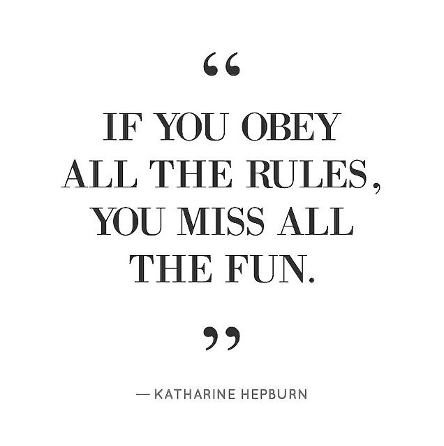 If you obey all the rules, you miss all the fun.  -Katharine Hepburn My Mom's life motto.