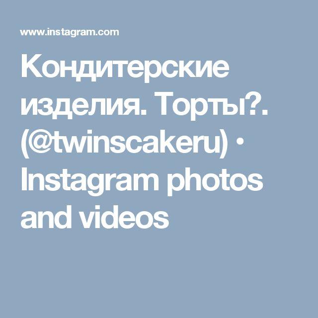 Кондитерские изделия. Торты🎂. (@twinscakeru) • Instagram photos and videos