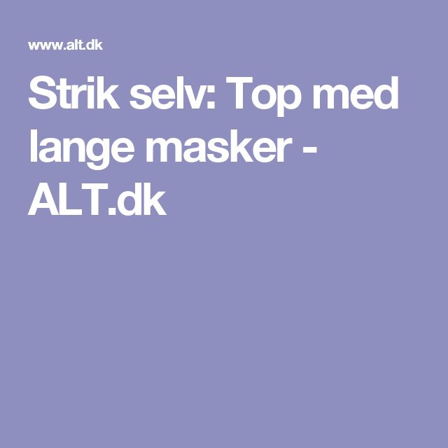 Strik selv: Top med lange masker - ALT.dk