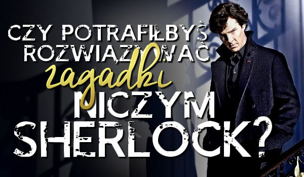 Czy potrafisz rozwiązywać zagadki niczym Sherlock? Sprawdz sam
