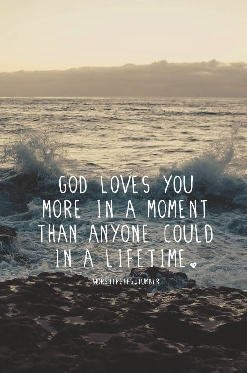 God loves you more in a moment than anyone could in a lifetime Wise ...