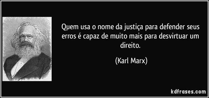 Quem usa o nome da justiça para defender seus erros é capaz de muito mais para desvirtuar um direito. (Karl Marx)