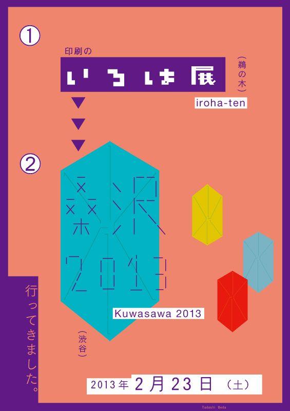 2月23日(土)は、『印刷のいろは展2013』と、母校・桑沢デザイン研究所の卒業制作展『桑沢2013』の2つの展示に行ってきました。どちらも楽しくて、ついつい長居してしまいました。とても刺激になりました。ありがとうございました。少し早いですが、卒業おめでとうございます。 Design: Tadashi Ueda