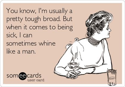 You know, I'm usually a pretty tough broad. But when it comes to being sick, I can sometimes whine like a man.